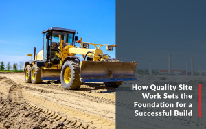 "Image of a bulldozer with the text ""How Quality Site Work Sets the Foundation for a Successful Build."""